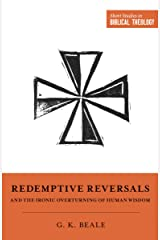"""Redemptive Reversals and the Ironic Overturning of Human Wisdom: """"The Ironic Patterns of Biblical Theology: How God Overturns Human Wisdom"""" (Short Studies in Biblical Theology) Kindle Edition"""