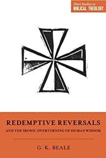 Redemptive Reversals and the Ironic Overturning of Human Wisdom: The Ironic Patterns of Biblical Theology - How God Overturns Human Wisdom (Short Studies in Biblical Theology)