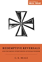 """Redemptive Reversals and the Ironic Overturning of Human Wisdom: """"The Ironic Patterns of Biblical Theology: How God Overturns Human Wisdom"""" (Short Studies in Biblical Theology)"""