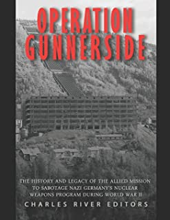 Operation Gunnerside: The History and Legacy of the Allied Mission to Sabotage Nazi Germany's Nuclear Weapons Program duri...