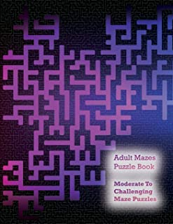 Adult Mazes Puzzle Book: Moderate to Challenging Maze Puzzles, Hours of Fun, Stress Relief and Relaxation
