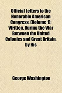 Official Letters to the Honorable American Congress, (Volume 1); Written, During the War Between the United Colonies and G...