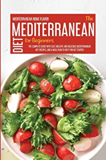 The Mediterranean Diet For Beginners: The Complete Guide With Easy, Healthy, And Delicious Mediterranean Diet Recipes And ...