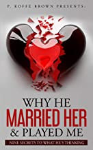 Why He Married Her and Played Me: Nine Secrets To What He's Thinking (Why He Married Her & Played Me Book 1)