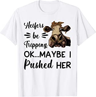 Heifers Be Tripping Ok Maybe I Pushed Her Funny Heifer Cow T-Shirt