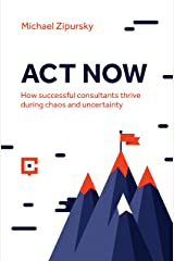ACT NOW: How successful consultants thrive during chaos and uncertainty Kindle Edition