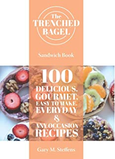 The Trenched Bagel Sandwich Book: 100 Delicious, Gourmet, Easy to Make, Everyday and Any Occasion Recipes
