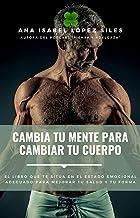 Cambia tu mente para cambiar tu cuerpo: El libro que te sitúa en el estado emocional adecuado para mejorar tu salud y tu f...
