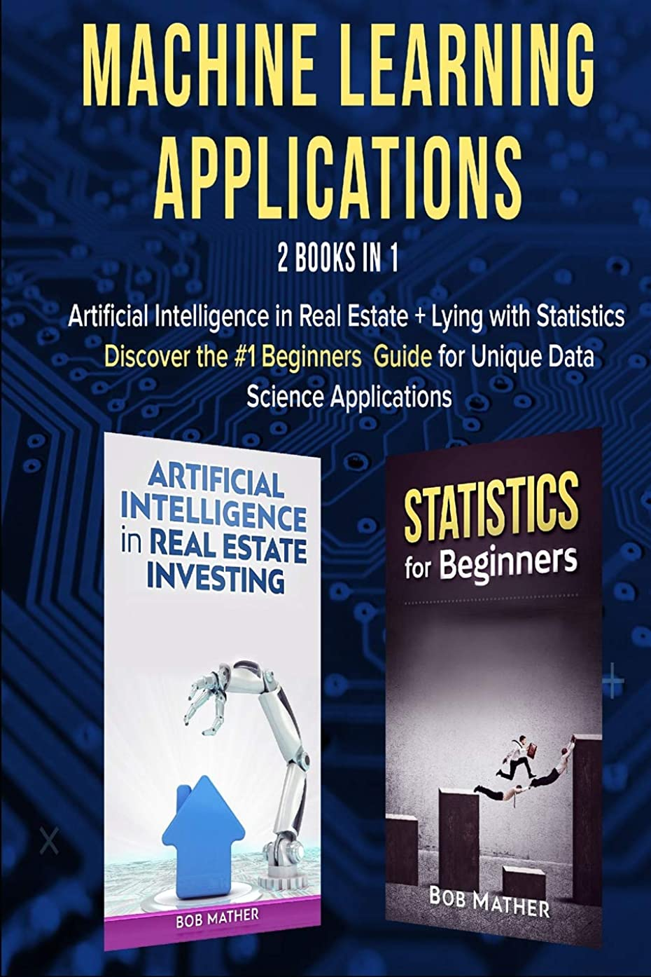 Machine Learning Applications 2 Books in 1: Artificial Intelligence in Real Estate + Lying with Statistics Discover the #1 Beginners Guide to Unique Data Science Applications