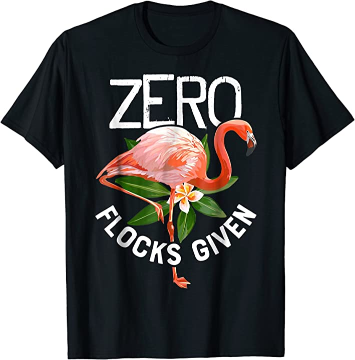 Zero Flocks Given T shirt Pink Flamingo Lovers Funny Summer