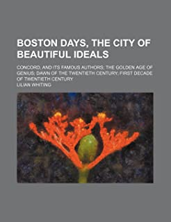Boston Days, the City of Beautiful Ideals; Concord, and Its Famous Authors the Golden Age of Genius Dawn of the Twentieth ...