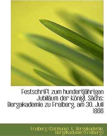 Festschrift zum hundertjährigen Jubiläum der Königl. Sächs: Bergakademie zu Freiberg, am 30. Juli 18