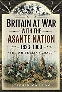Britain at War with the Asante Nation 1823-1900: 'The White Man's Grave'