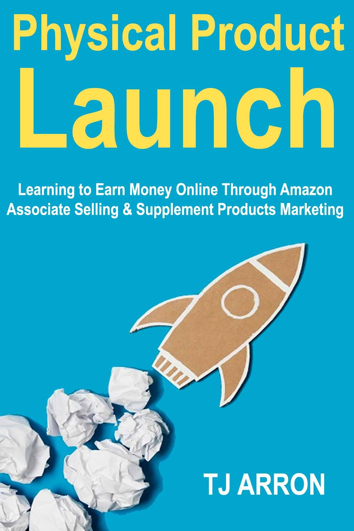 Physical Product Launch: Learning to Earn Money Online Through Amazon Associate Selling & Supplement Products Marketing