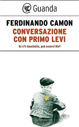 Conversazione con Primo Levi: Se cè Auschwitz, può esserci Dio?