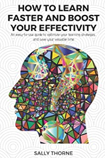 How to Learn Faster and Boost Your Effectivity: An Easy-To-Use Guide to Optimize Your Learning Strategies and Save Your Va...