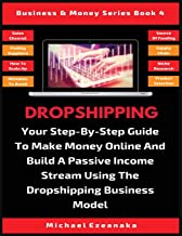 Dropshipping: Your Step-By-Step Guide To Make Money Online And Build A Passive Income Stream Using The Dropshipping Business Model