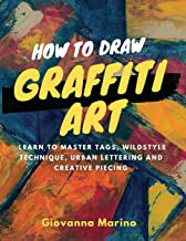 How to Draw Graffiti Art: Learn to Master Tags, Wildstyle Technique, Urban Lettering and Creative Piecing