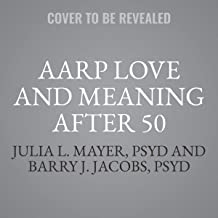 AARP Love And Meaning After 50: The 10 Challenges to Great Relationshipsand How to Overcome Them