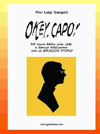 OKEY, CAPO !: 35 anni della mia vita a fianco delluomo con il Braccio doro