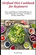 SIRTFOOD DIET COOKBOOK FOR BEGINNERS: Easy and Delicious Sirtfood Recipes to Lose 7 Pounds in 7 Days. Includes a 21-Day Meal Plan