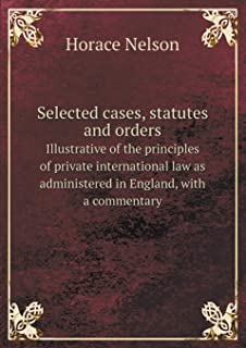 Selected Cases, Statutes and Orders Illustrative of the Principles of Private International Law as Administered in Englan...