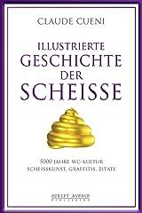 Illustrierte Geschichte der Scheiße: 5000 Jahre WC Kultur, Scheißkunst, Graffitis, Zitate (Kurz & Bündig - Illustrierte Kulturgeschichte 2) (German Edition) Kindle Edition
