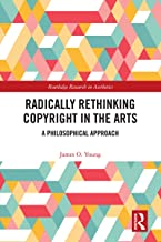 Radically Rethinking Copyright in the Arts: A Philosophical Approach (Routledge Research in Aesthetics)
