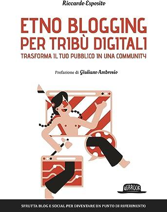 Etno blogging per tribù digitali trasforma il tuo pubblico in una community: Sfrutta blog e social per diventare un punto di riferimento