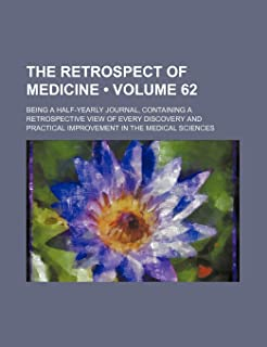 The Retrospect of Medicine (Volume 62); Being a Half-Yearly Journal, Containing a Retrospective View of Every Discovery an...