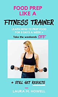 Food Prep Like a Fitness Trainer: Learn How to Get Results Prepping 5 Days of Gluten & Dairy Free Food in Under 1-Hour and Take The Next 2-days OFF.