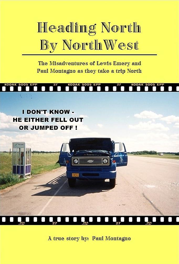 壮大もろい彼女のHeading North by NorthWest: The Misadventures of Lewis Emery and Paul Montagno when they take a trip North (English Edition)