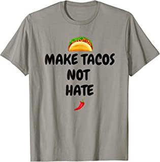 Make Tacos Not Hate- Anti Trump Mexican Food T-Shirt