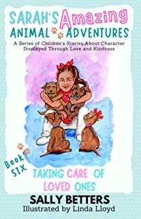 Taking Care of Loved Ones: Book 6 in the Series Sarah's Amazing Animal Adventures: A Series of Children's Stories About Ch...