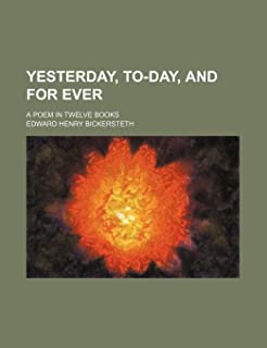 Yesterday, To-Day, and for Ever; A Poem in Twelve Books