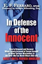 In Defense of the Innocent: How to Respond and Recover When Falsely Accused of Sexual Assault, or Other Serious Misconduct...