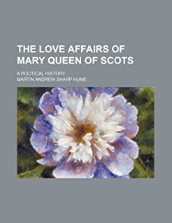 The Love Affairs of Mary Queen of Scots; A Political History