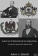 Juárez en el Convento de las Capuchinas: La reunión secreta con Maximiliano