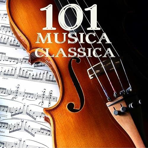 101 Musica Classica: 101 Capolavori di Musica Classica, Musica Rilassante per Corpo e Mente