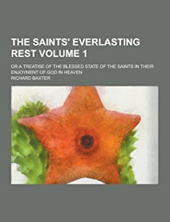 The Saints' Everlasting Rest; Or a Treatise of the Blessed State of the Saints in Their Enjoyment of God in Heaven Volume 1