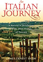 An Italian Journey: A Harvest of Revelations in the Olive Groves of Tuscany: A Pretty Girl, Seven Tuscan Farmers, and a Ro...