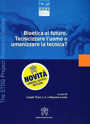 Bioetica al futuro. Tecnicizzare l'uomo o umanizzare la tecnica?