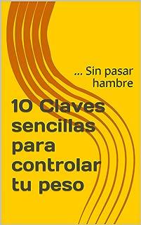 10 Claves sencillas para controlar tu peso: ... Sin pasar hambre (Spanish Edition)