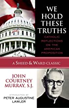 We Hold These Truths: Catholic Reflections on the American Proposition (A Sheed & Ward Classic)