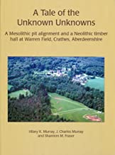 A Tale of the Unknown Unknowns: A Mesolithic Pit Alignment and a Neolithic Timber Hall at Warren Field, Crathes, Aberdeenshire