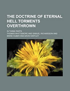 The Doctrine of Eternal Hell Torments Overthrown; In Three Parts
