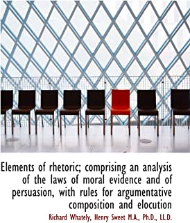 Elements of rhetoric; comprising an analysis of the laws of moral evidence and of persuasion, with r