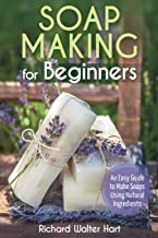 Soap Making for Beginners: An Easy Guide to Make Soaps Using Natural Ingredients