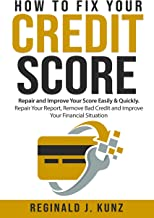 How to Fix Your Credit Score: Repair and Improve Your Score Easily & Quickly. Repair Your Report, Remove Bad Credit and Improve Your Financial Situation. (English Edition)