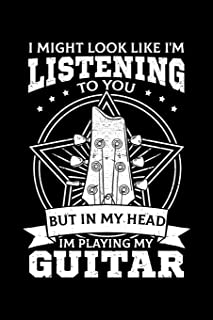 I Might Look Like I'm Listening To You But In My Head I'm Playing My Guitar: Guitarist Notebook to Write in, 6x9, Lined, 1...
